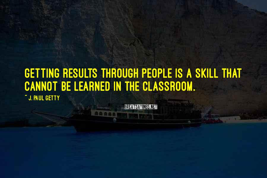 J. Paul Getty Sayings: Getting results through people is a skill that cannot be learned in the classroom.