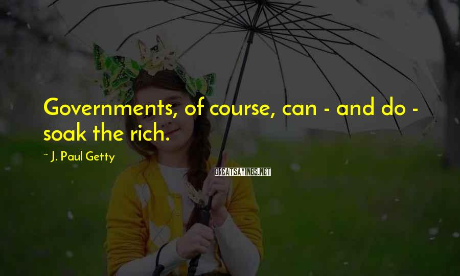 J. Paul Getty Sayings: Governments, of course, can - and do - soak the rich.