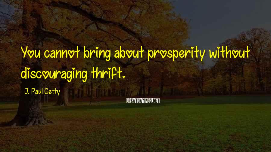 J. Paul Getty Sayings: You cannot bring about prosperity without discouraging thrift.