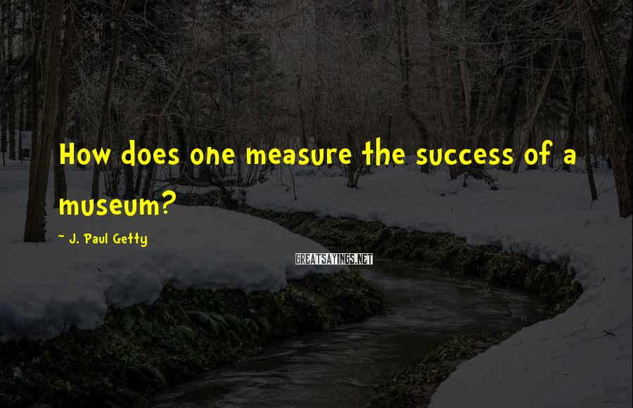 J. Paul Getty Sayings: How does one measure the success of a museum?