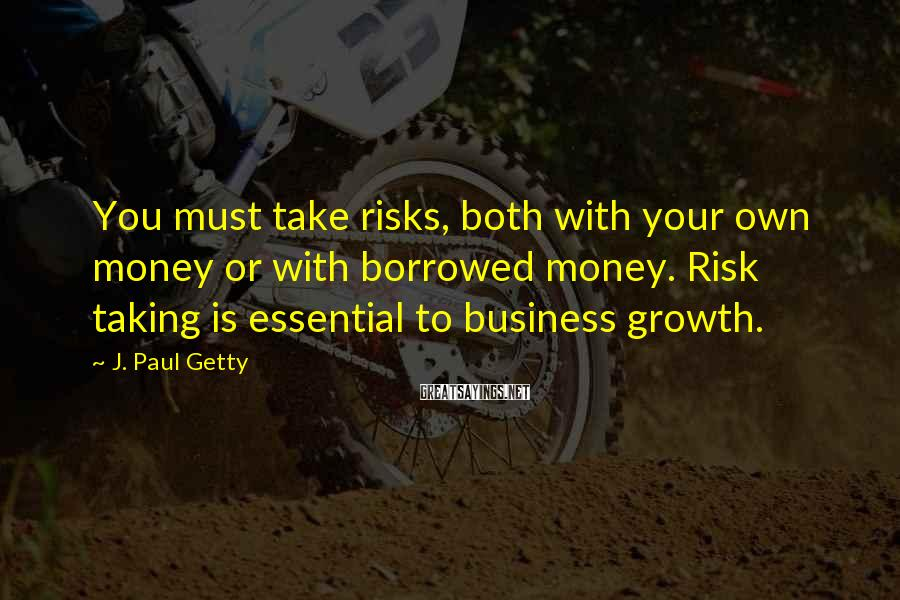 J. Paul Getty Sayings: You must take risks, both with your own money or with borrowed money. Risk taking