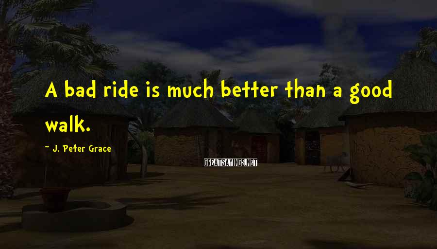 J. Peter Grace Sayings: A bad ride is much better than a good walk.