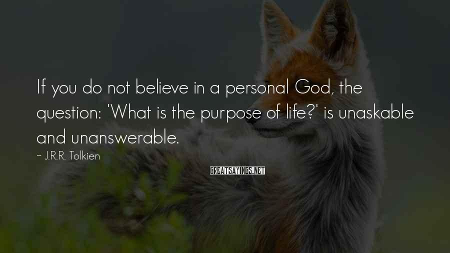 J.R.R. Tolkien Sayings: If you do not believe in a personal God, the question: 'What is the purpose