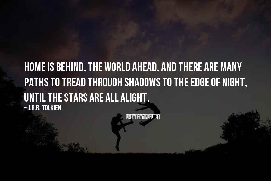 J.R.R. Tolkien Sayings: Home is behind, the world ahead, And there are many paths to tread Through shadows
