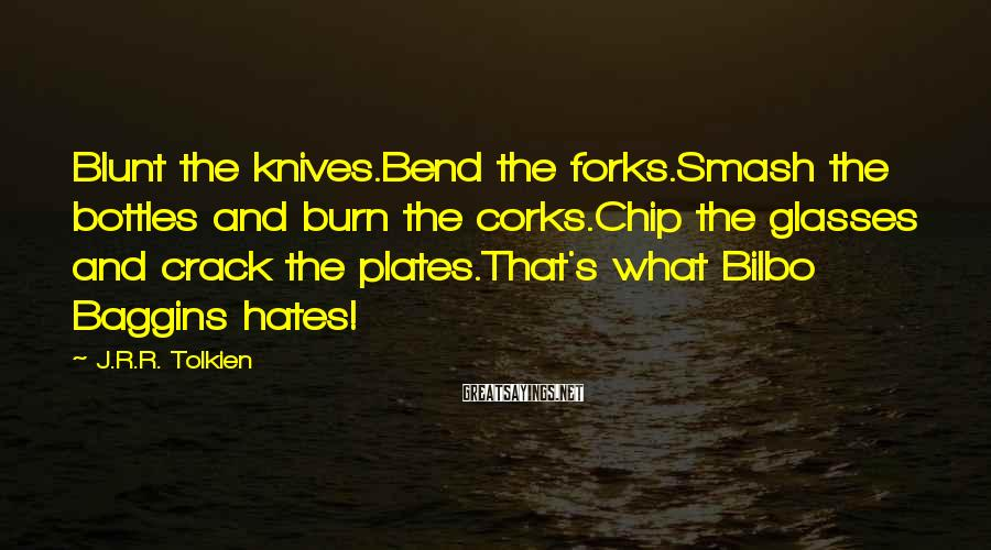 J.R.R. Tolkien Sayings: Blunt the knives.Bend the forks.Smash the bottles and burn the corks.Chip the glasses and crack