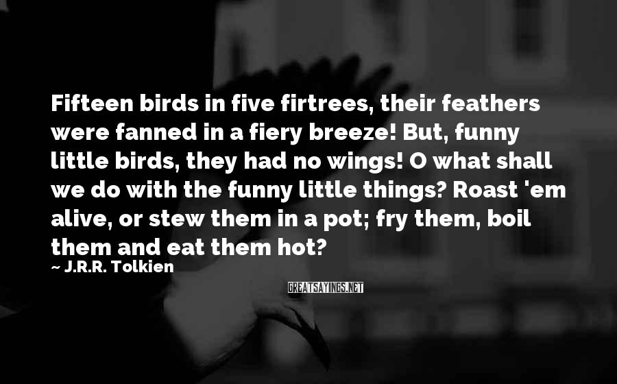 J.R.R. Tolkien Sayings: Fifteen birds in five firtrees, their feathers were fanned in a fiery breeze! But, funny