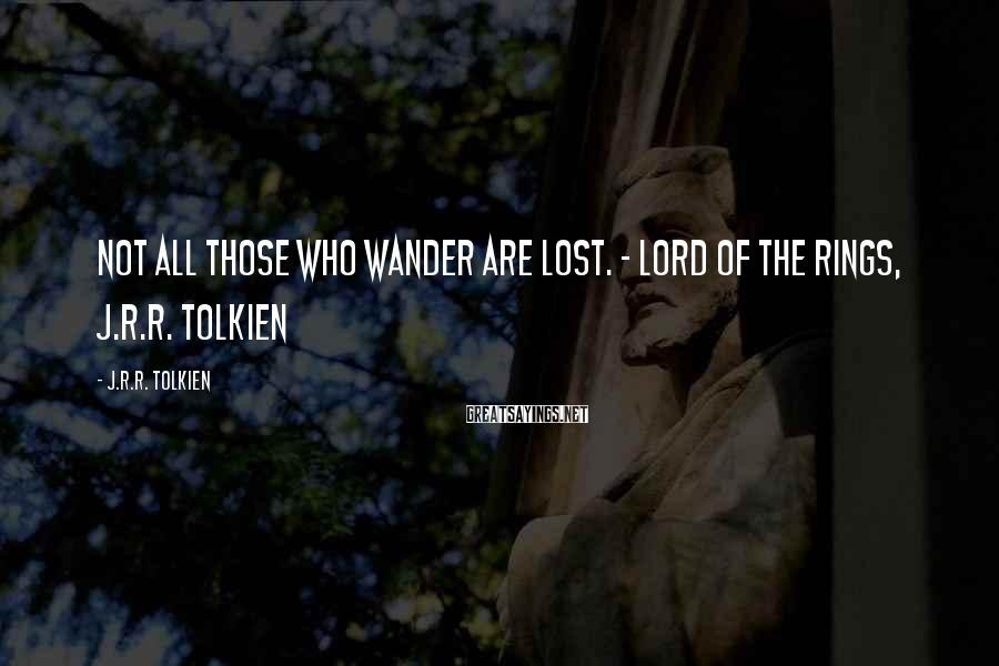 J.R.R. Tolkien Sayings: Not all those who wander are lost. - Lord of the Rings, J.R.R. Tolkien