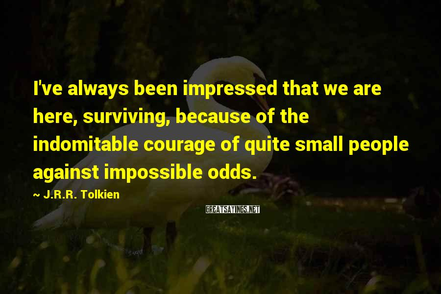 J.R.R. Tolkien Sayings: I've always been impressed that we are here, surviving, because of the indomitable courage of