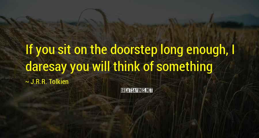J.R.R. Tolkien Sayings: If you sit on the doorstep long enough, I daresay you will think of something