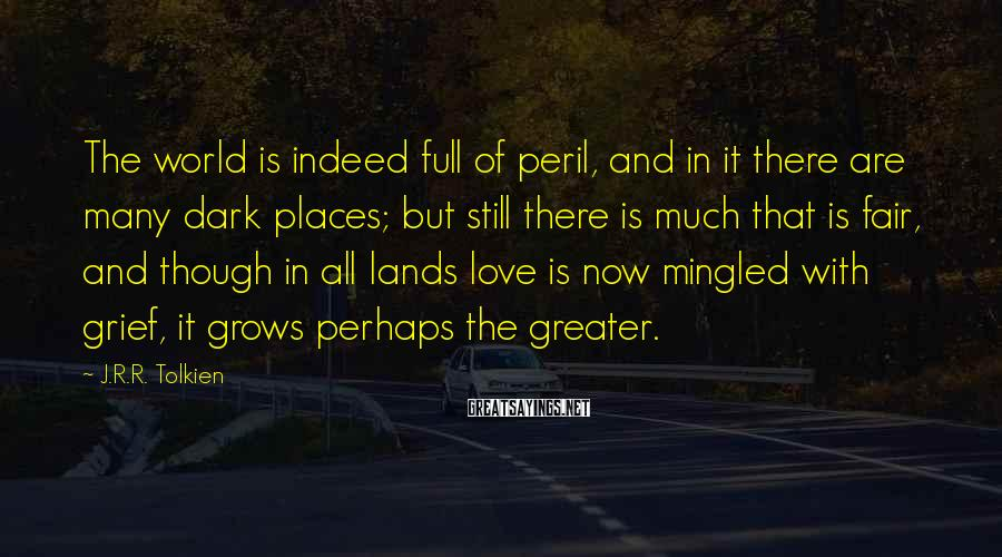 J.R.R. Tolkien Sayings: The world is indeed full of peril, and in it there are many dark places;