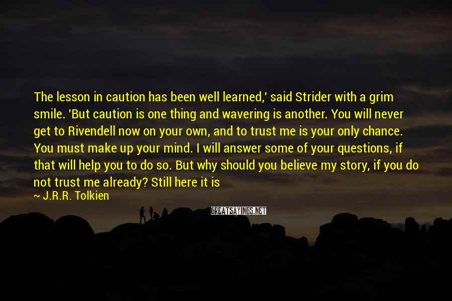 J.R.R. Tolkien Sayings: The lesson in caution has been well learned,' said Strider with a grim smile. 'But