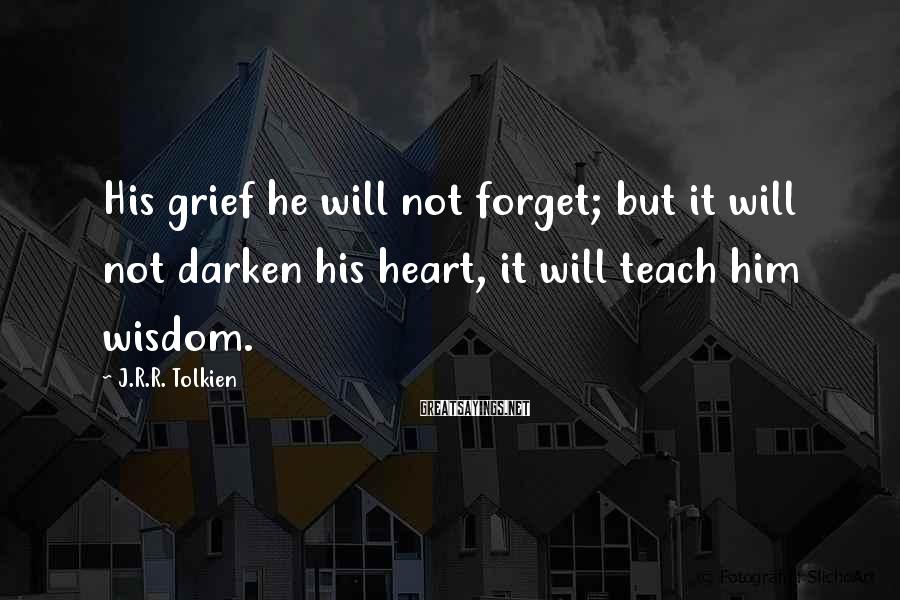 J.R.R. Tolkien Sayings: His grief he will not forget; but it will not darken his heart, it will