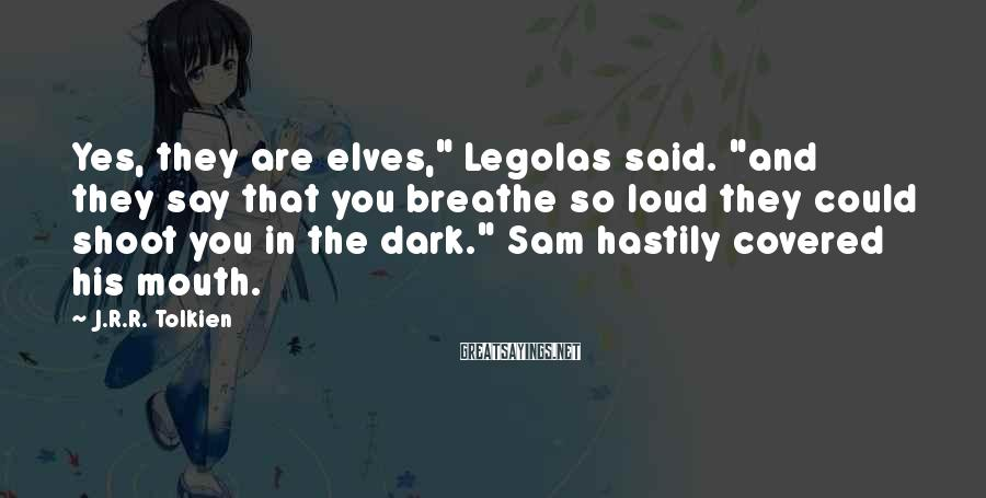 """J.R.R. Tolkien Sayings: Yes, they are elves,"""" Legolas said. """"and they say that you breathe so loud they"""