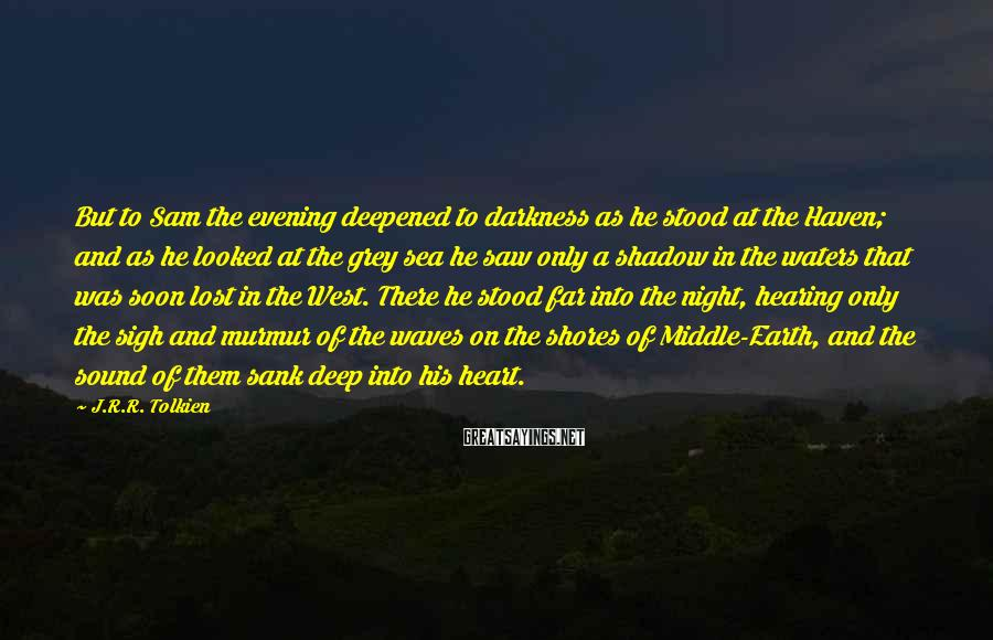 J.R.R. Tolkien Sayings: But to Sam the evening deepened to darkness as he stood at the Haven; and
