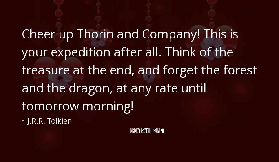 J.R.R. Tolkien Sayings: Cheer up Thorin and Company! This is your expedition after all. Think of the treasure