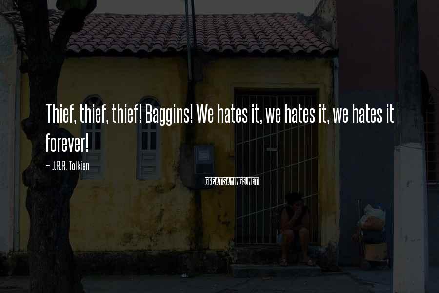 J.R.R. Tolkien Sayings: Thief, thief, thief! Baggins! We hates it, we hates it, we hates it forever!