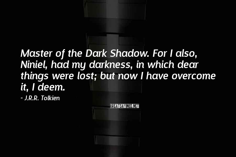 J.R.R. Tolkien Sayings: Master of the Dark Shadow. For I also, Niniel, had my darkness, in which dear
