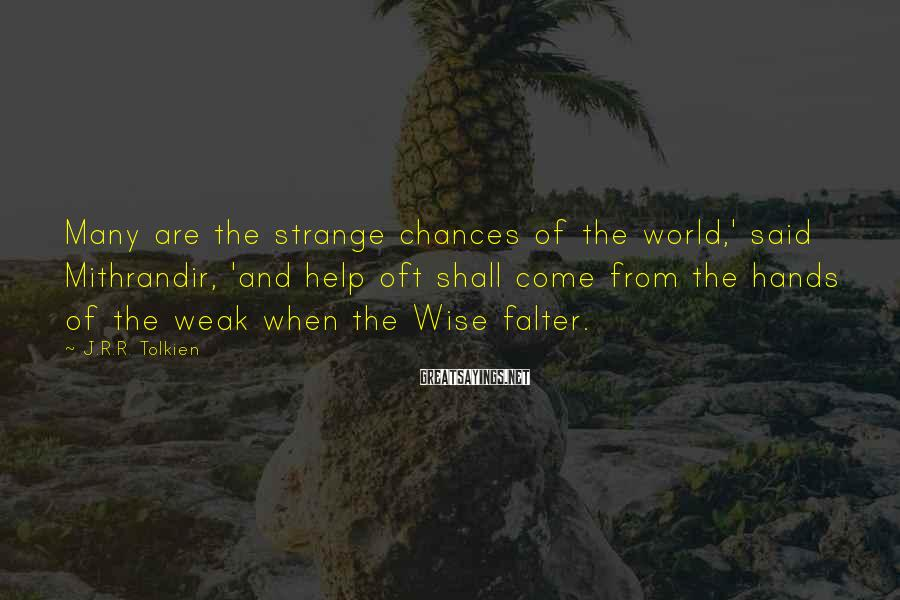 J.R.R. Tolkien Sayings: Many are the strange chances of the world,' said Mithrandir, 'and help oft shall come