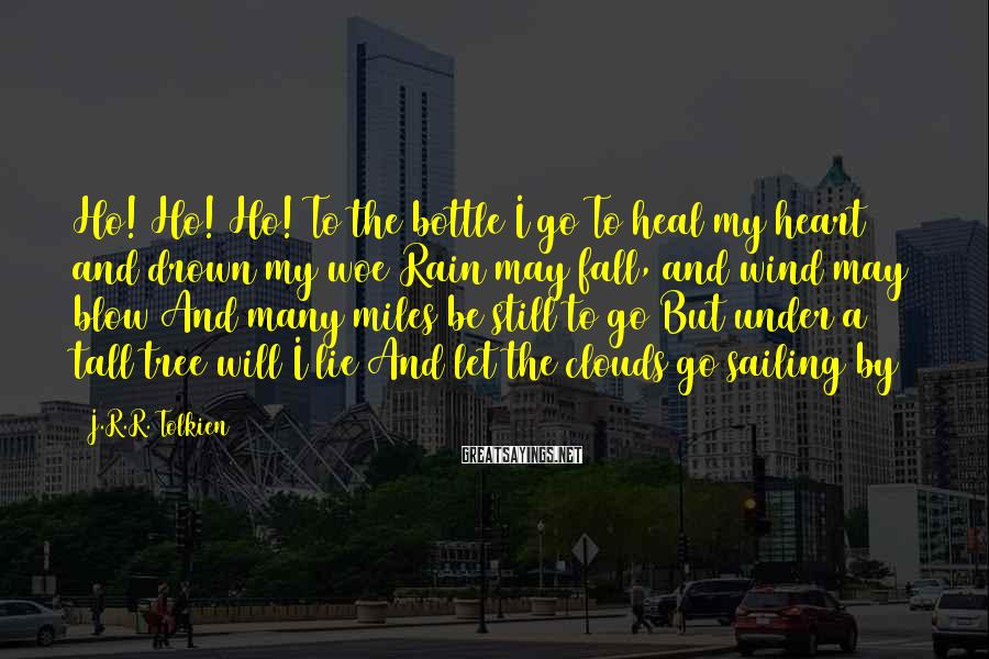 J.R.R. Tolkien Sayings: Ho! Ho! Ho! To the bottle I go To heal my heart and drown my