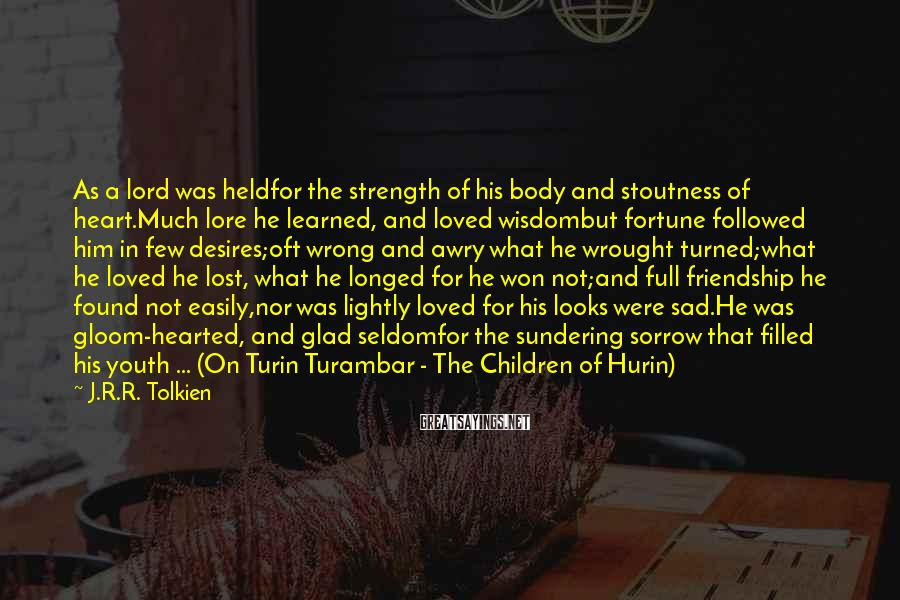 J.R.R. Tolkien Sayings: As a lord was heldfor the strength of his body and stoutness of heart.Much lore