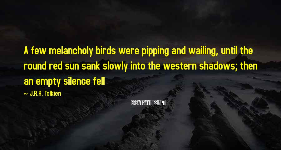J.R.R. Tolkien Sayings: A few melancholy birds were pipping and wailing, until the round red sun sank slowly