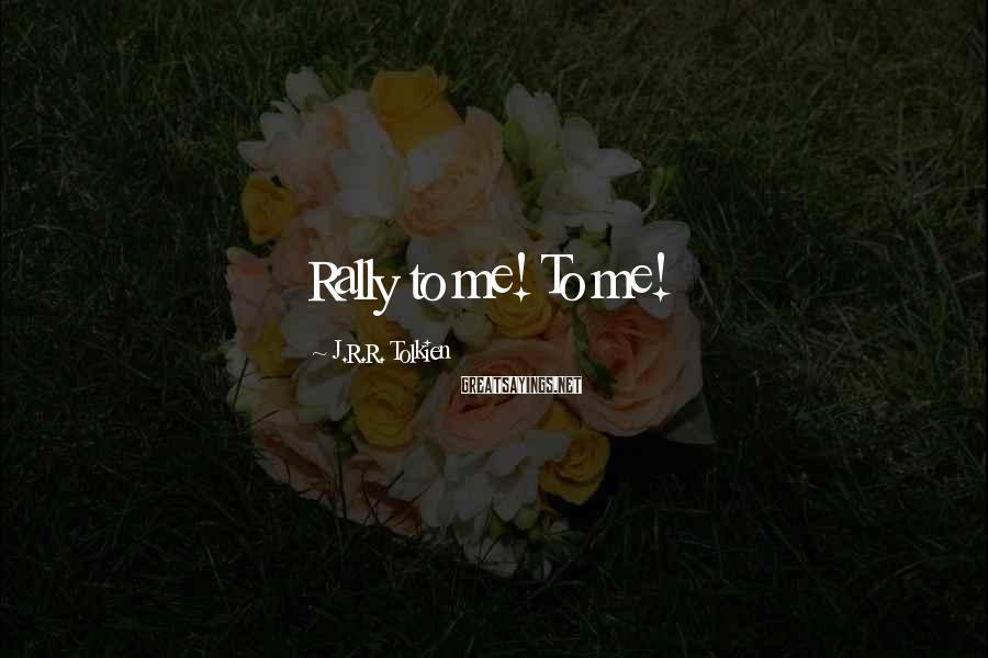 J.R.R. Tolkien Sayings: Rally to me! To me!