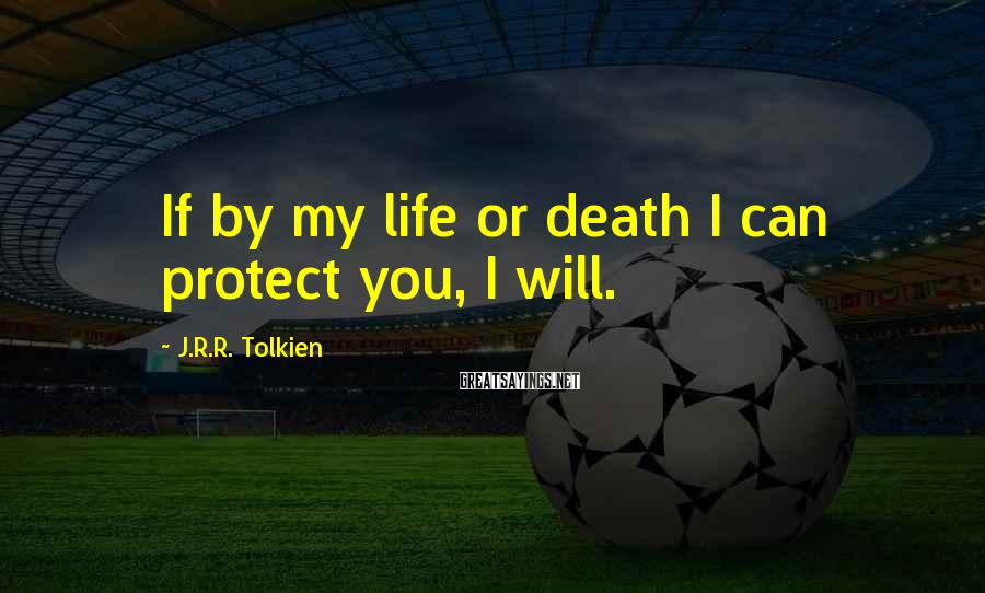 J.R.R. Tolkien Sayings: If by my life or death I can protect you, I will.