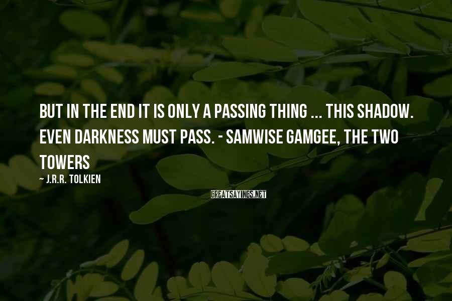 J.R.R. Tolkien Sayings: But in the end it is only a passing thing ... this shadow. Even darkness