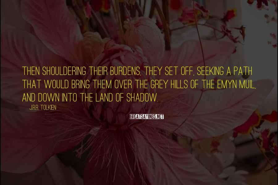 J.R.R. Tolkien Sayings: Then shouldering their burdens, they set off, seeking a path that would bring them over