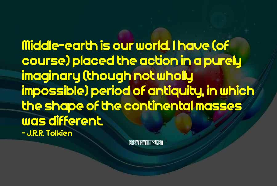 J.R.R. Tolkien Sayings: Middle-earth is our world. I have (of course) placed the action in a purely imaginary