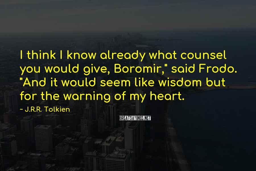 """J.R.R. Tolkien Sayings: I think I know already what counsel you would give, Boromir,"""" said Frodo. """"And it"""