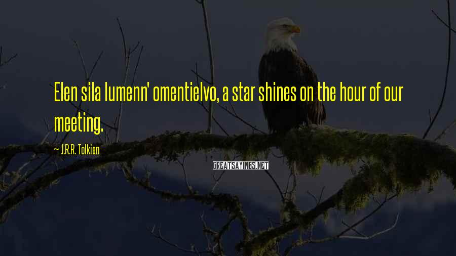 J.R.R. Tolkien Sayings: Elen sila lumenn' omentielvo, a star shines on the hour of our meeting.