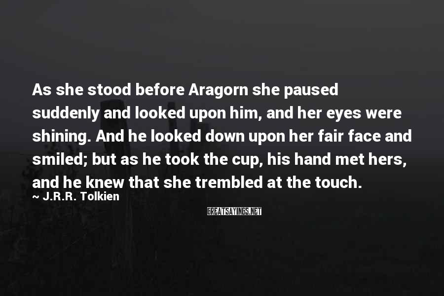 J.R.R. Tolkien Sayings: As she stood before Aragorn she paused suddenly and looked upon him, and her eyes