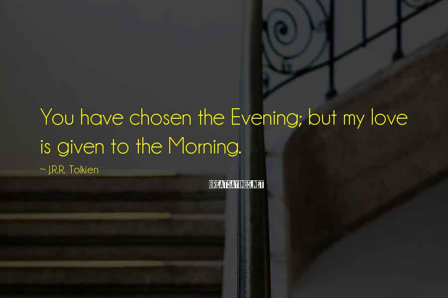 J.R.R. Tolkien Sayings: You have chosen the Evening; but my love is given to the Morning.