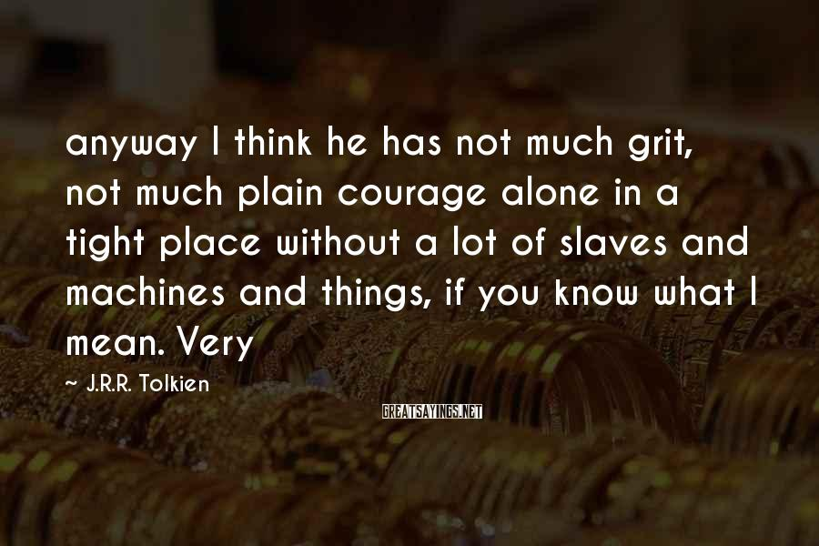 J.R.R. Tolkien Sayings: anyway I think he has not much grit, not much plain courage alone in a