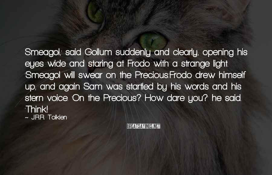 J.R.R. Tolkien Sayings: Smeagol,' said Gollum suddenly and clearly, opening his eyes wide and staring at Frodo with