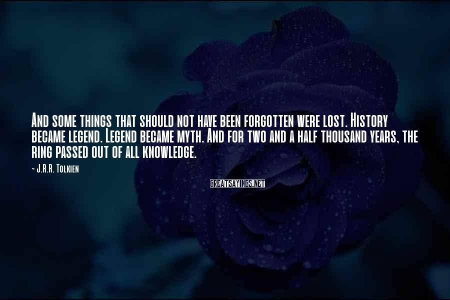 J.R.R. Tolkien Sayings: And some things that should not have been forgotten were lost. History became legend. Legend