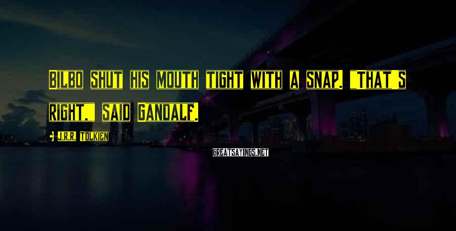 """J.R.R. Tolkien Sayings: Bilbo shut his mouth tight with a snap. """"That's right,"""" said Gandalf."""