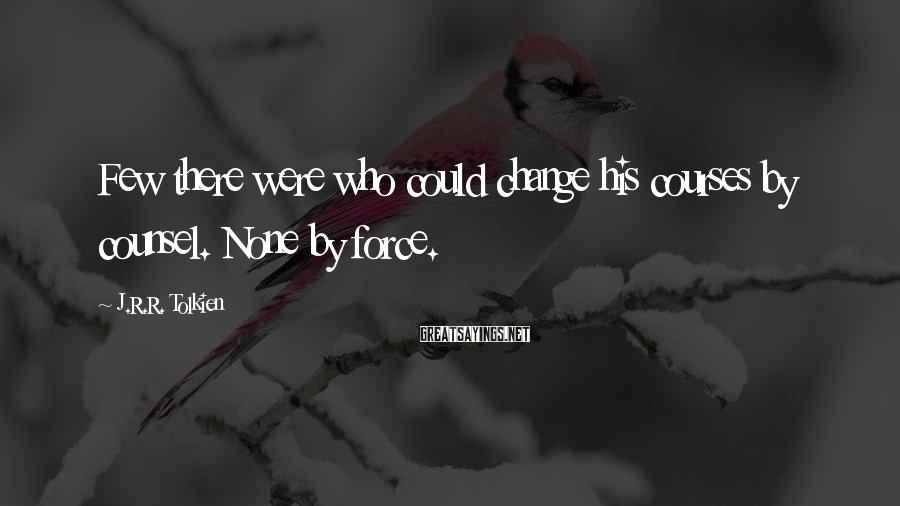 J.R.R. Tolkien Sayings: Few there were who could change his courses by counsel. None by force.