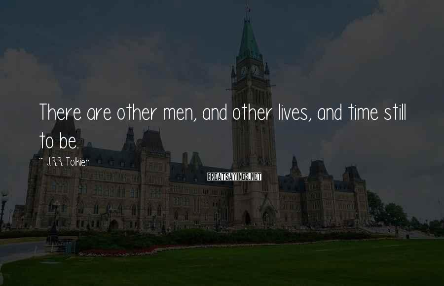 J.R.R. Tolkien Sayings: There are other men, and other lives, and time still to be.