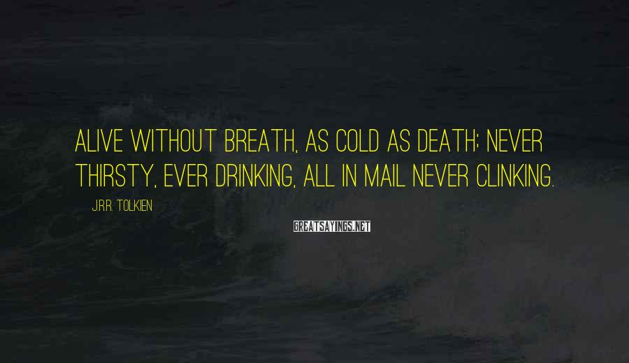 J.R.R. Tolkien Sayings: Alive without breath, As cold as death; Never thirsty, ever drinking, All in mail never