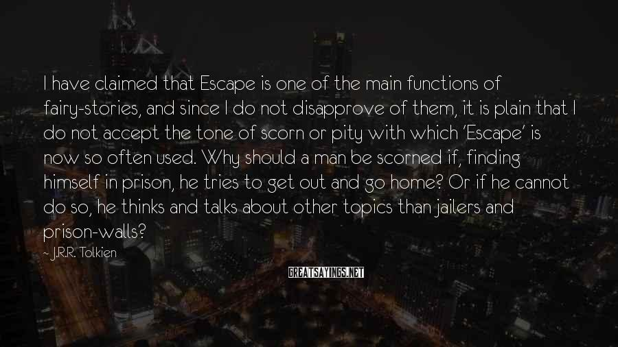 J.R.R. Tolkien Sayings: I have claimed that Escape is one of the main functions of fairy-stories, and since