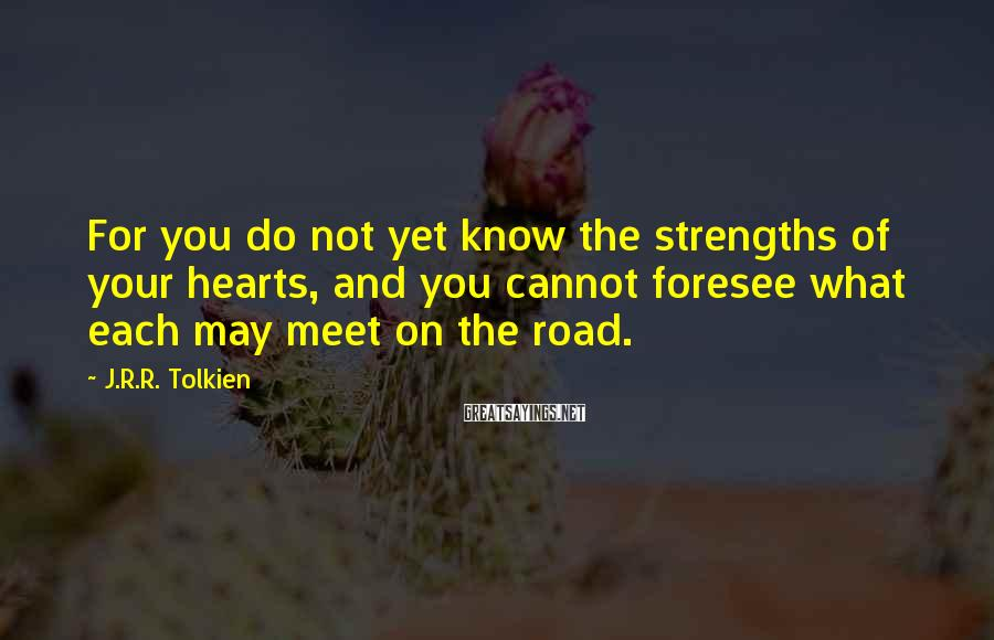 J.R.R. Tolkien Sayings: For you do not yet know the strengths of your hearts, and you cannot foresee