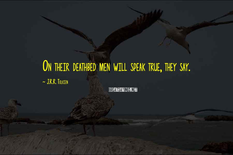 J.R.R. Tolkien Sayings: On their deathbed men will speak true, they say.