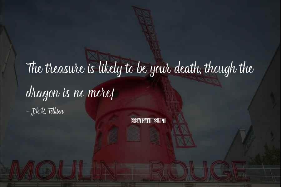 J.R.R. Tolkien Sayings: The treasure is likely to be your death, though the dragon is no more!