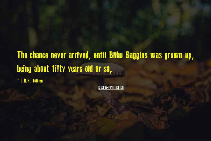 J.R.R. Tolkien Sayings: The chance never arrived, until Bilbo Baggins was grown up, being about fifty years old
