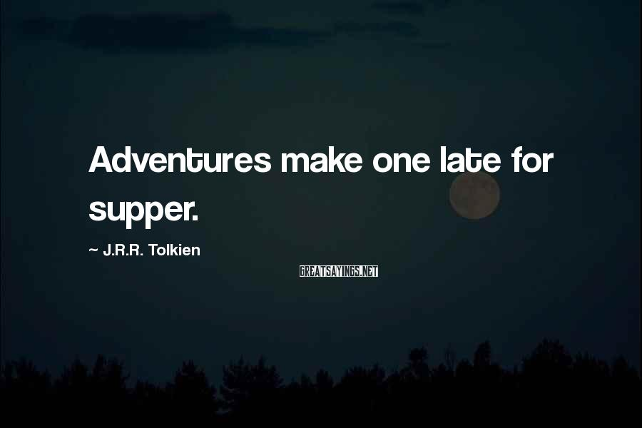 J.R.R. Tolkien Sayings: Adventures make one late for supper.