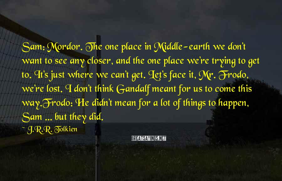 J.R.R. Tolkien Sayings: Sam: Mordor. The one place in Middle-earth we don't want to see any closer, and