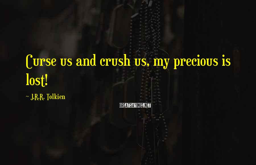 J.R.R. Tolkien Sayings: Curse us and crush us, my precious is lost!