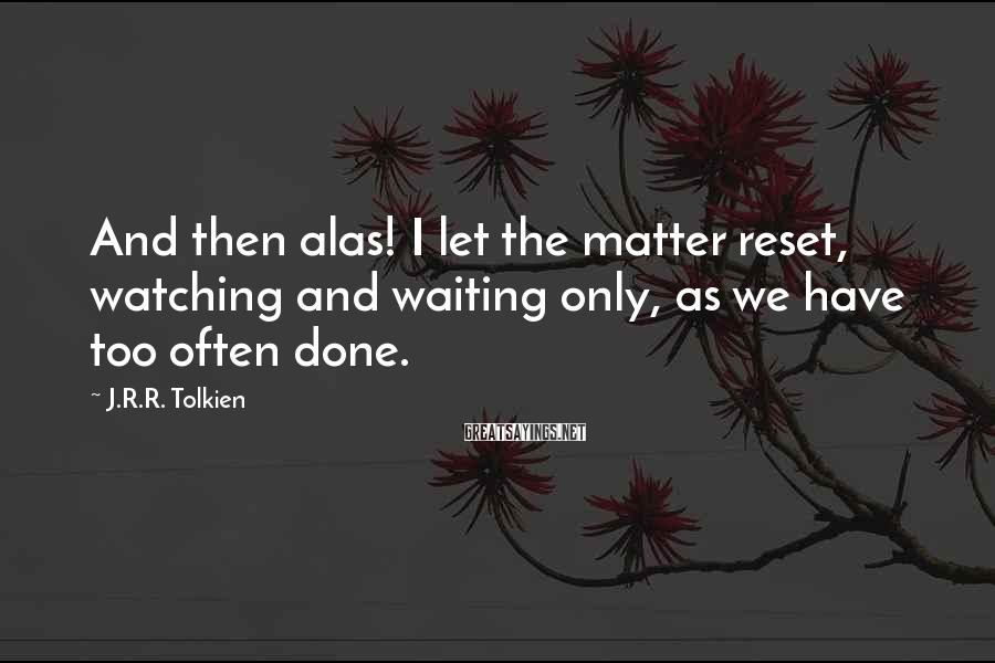J.R.R. Tolkien Sayings: And then alas! I let the matter reset, watching and waiting only, as we have